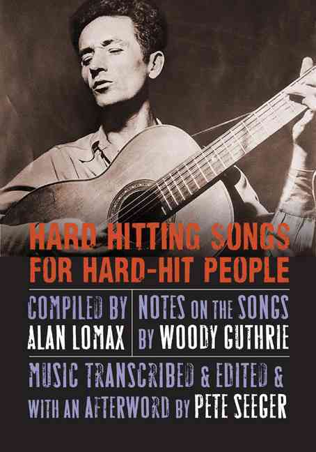 Hard Hitting Songs for Hard-Hit People By Lomax, Alan (COM)/ Guthrie, Woody (CON)/ Seeger, Pete (CON)/ Steinbeck, John (FRW)/ Silber, Irwin (FRW)/ Guthrie, Nora (INT)